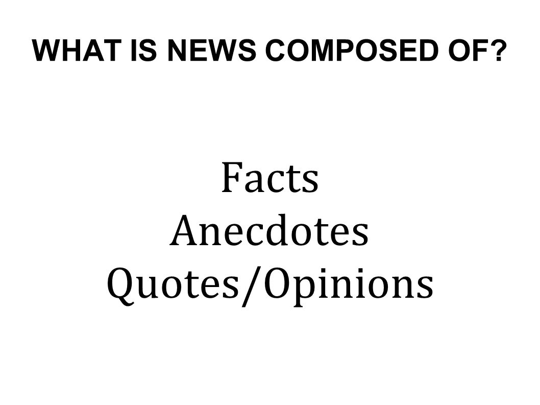 WHAT IS NEWS COMPOSED OF Facts Anecdotes Quotes/Opinions