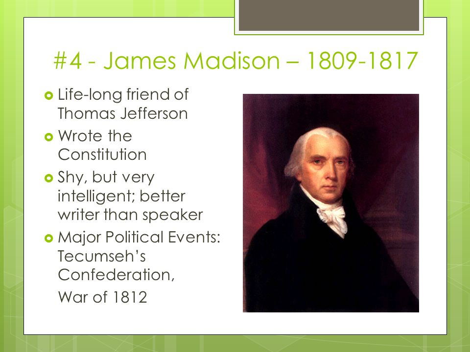 #4 - James Madison –  Life-long friend of Thomas Jefferson  Wrote the Constitution  Shy, but very intelligent; better writer than speaker  Major Political Events: Tecumseh's Confederation, War of 1812
