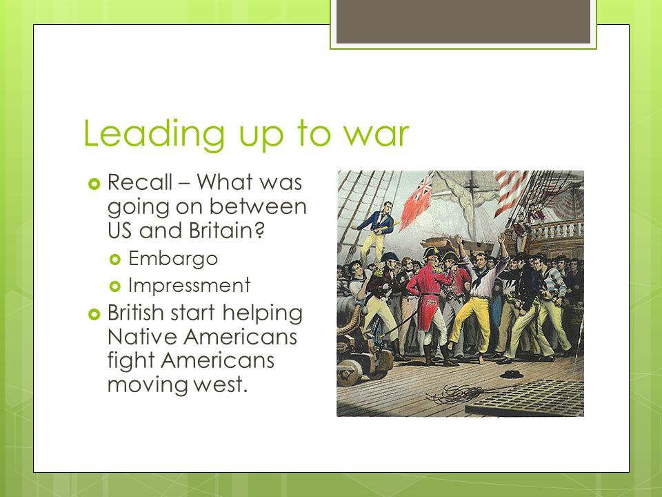 Leading up to war  Recall – What was going on between US and Britain.