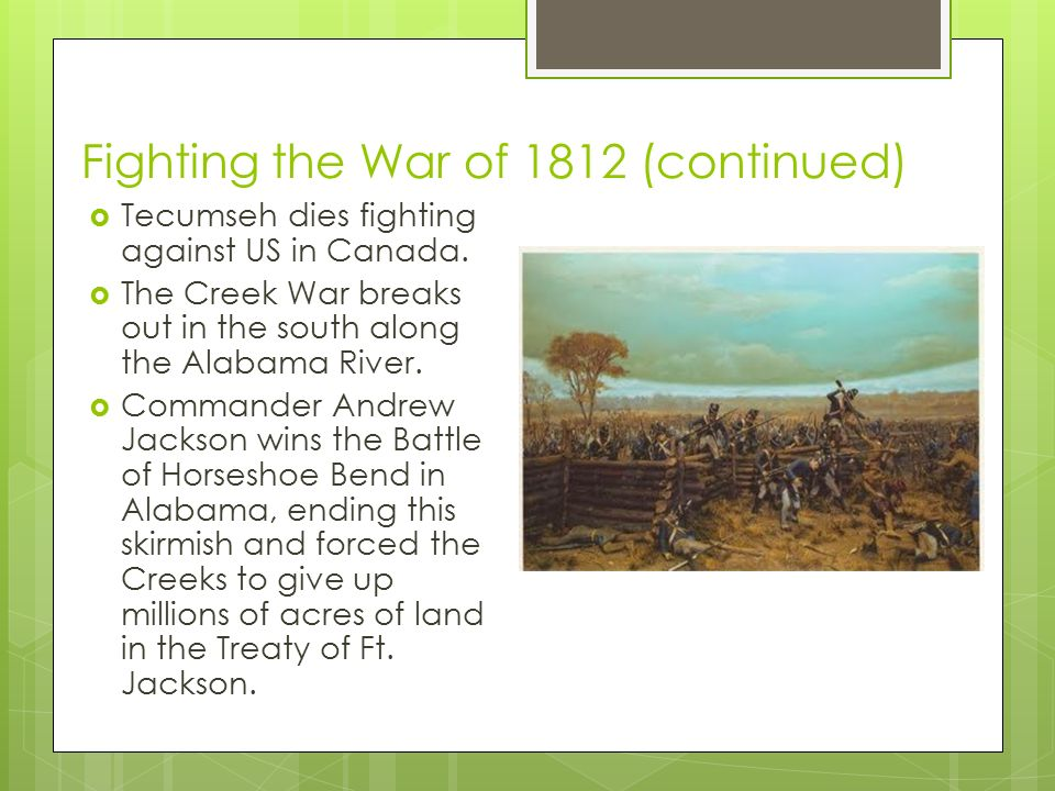 Fighting the War of 1812 (continued)  Tecumseh dies fighting against US in Canada.