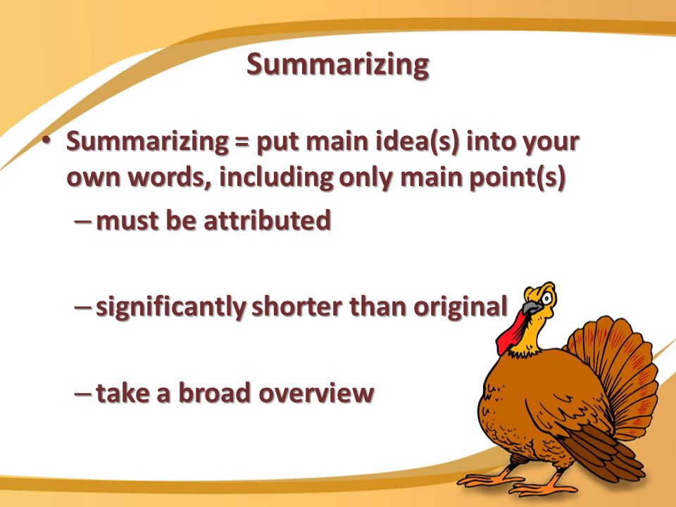 Summarizing Summarizing = put main idea(s) into your own words, including only main point(s) Summarizing = put main idea(s) into your own words, including only main point(s) – must be attributed – significantly shorter than original – take a broad overview