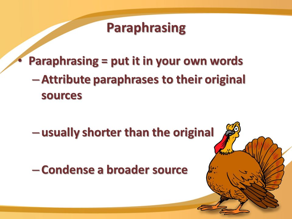 Paraphrasing Paraphrasing = put it in your own words Paraphrasing = put it in your own words – Attribute paraphrases to their original sources – usually shorter than the original – Condense a broader source