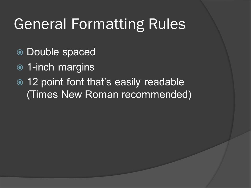 General Formatting Rules  Double spaced  1-inch margins  12 point font that's easily readable (Times New Roman recommended)