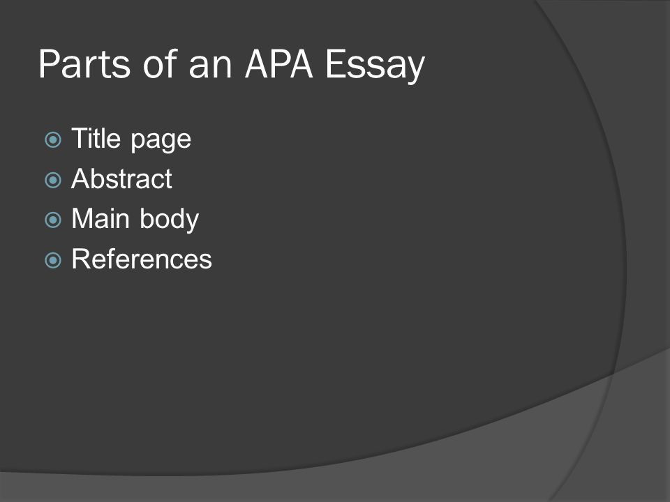 Parts of an APA Essay  Title page  Abstract  Main body  References