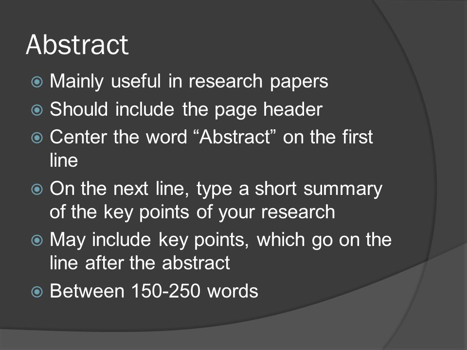 Abstract  Mainly useful in research papers  Should include the page header  Center the word Abstract on the first line  On the next line, type a short summary of the key points of your research  May include key points, which go on the line after the abstract  Between words