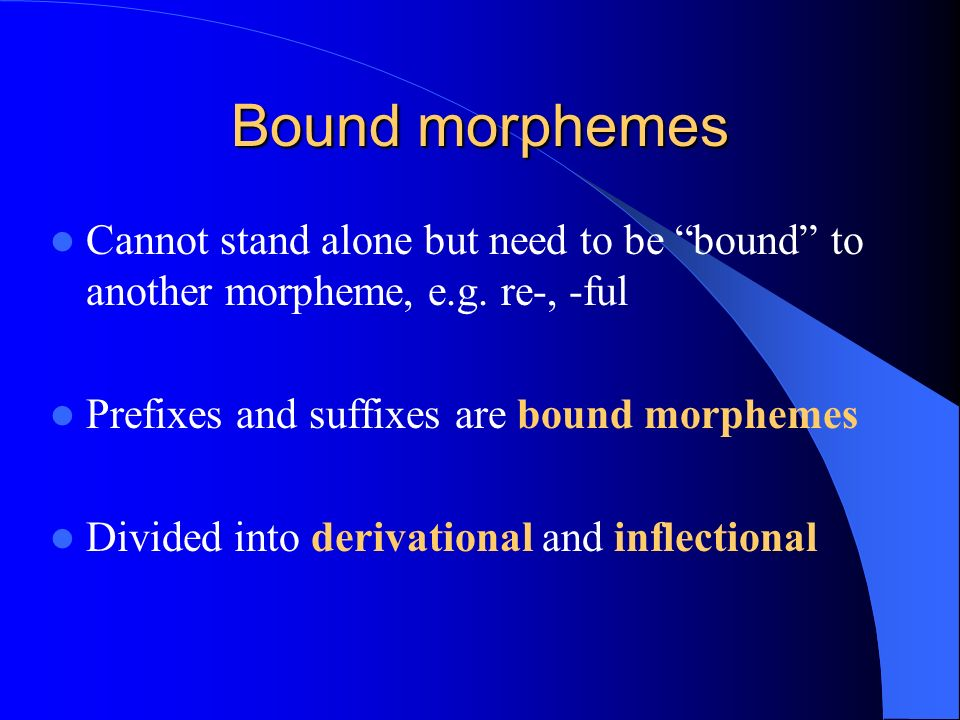 Bound morphemes Cannot stand alone but need to be bound to another morpheme, e.g.