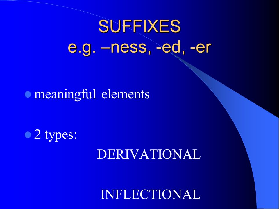 SUFFIXES e.g. –ness, -ed, -er meaningful elements 2 types: DERIVATIONAL INFLECTIONAL
