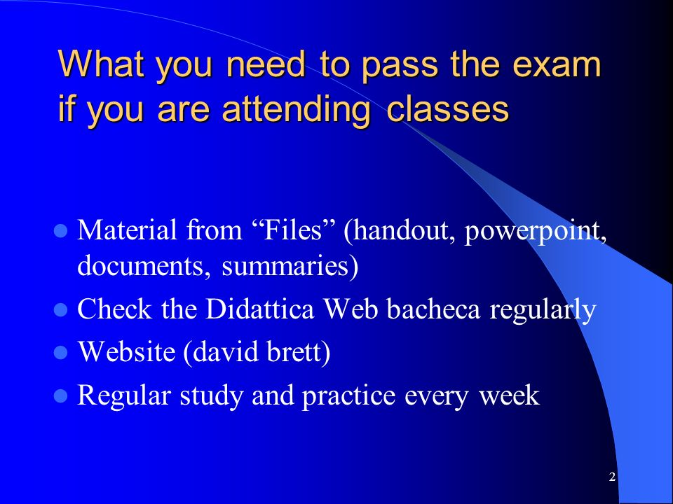 What you need to pass the exam if you are attending classes Material from Files (handout, powerpoint, documents, summaries) Check the Didattica Web bacheca regularly Website (david brett) Regular study and practice every week 2