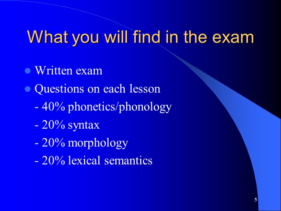What you will find in the exam Written exam Questions on each lesson - 40% phonetics/phonology - 20% syntax - 20% morphology - 20% lexical semantics 5
