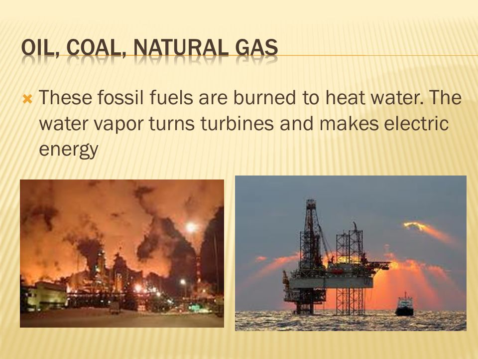  These fossil fuels are burned to heat water.