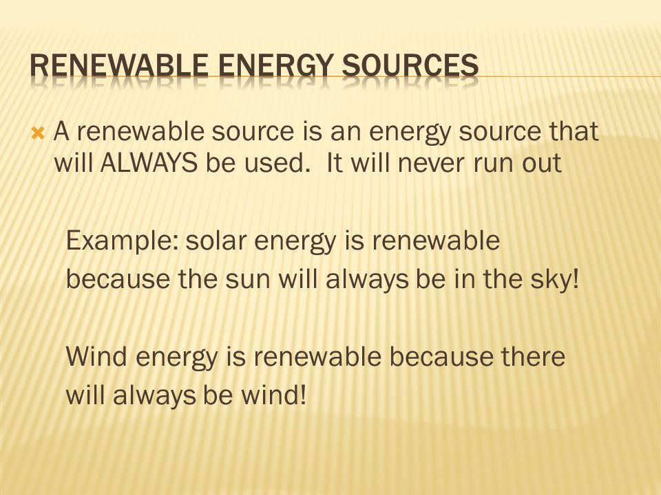  A renewable source is an energy source that will ALWAYS be used.