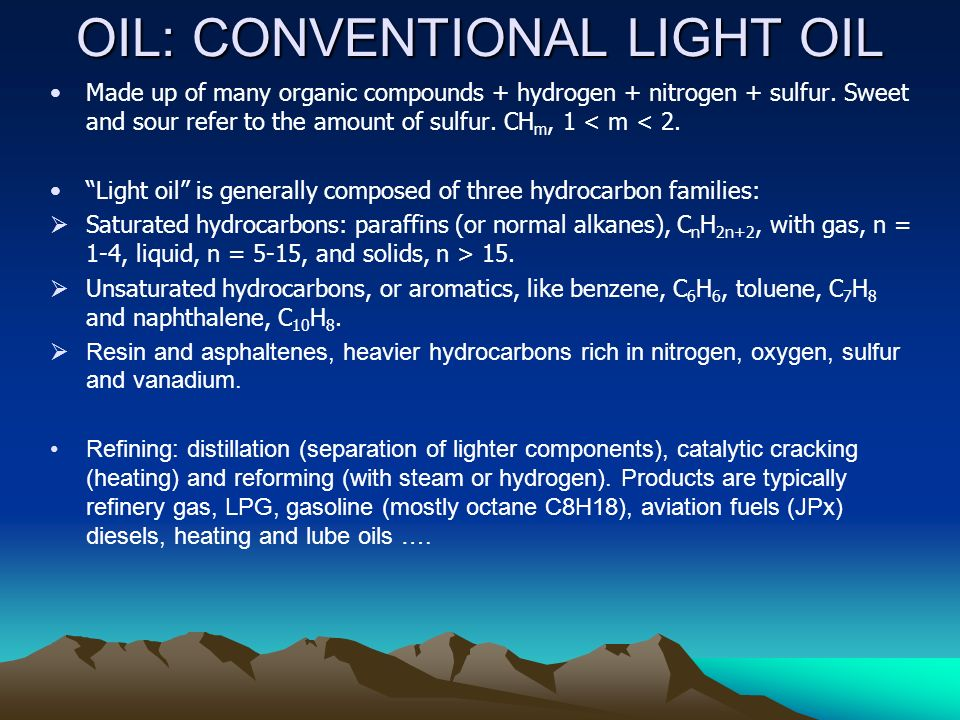 OIL: CONVENTIONAL LIGHT OIL Made up of many organic compounds + hydrogen + nitrogen + sulfur.