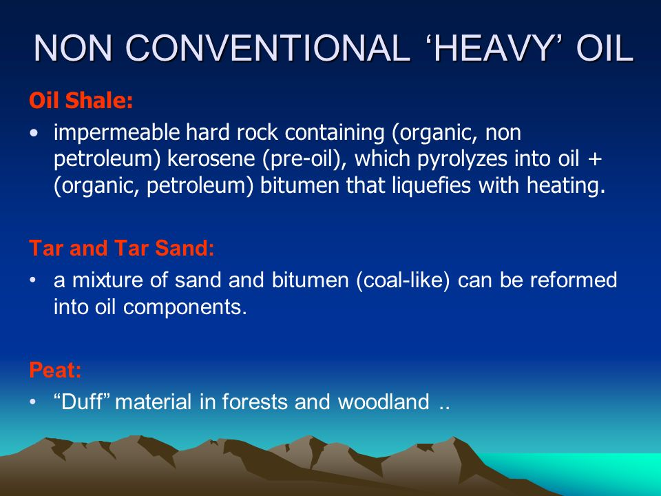 NON CONVENTIONAL 'HEAVY' OIL Oil Shale: impermeable hard rock containing (organic, non petroleum) kerosene (pre-oil), which pyrolyzes into oil + (organic, petroleum) bitumen that liquefies with heating.