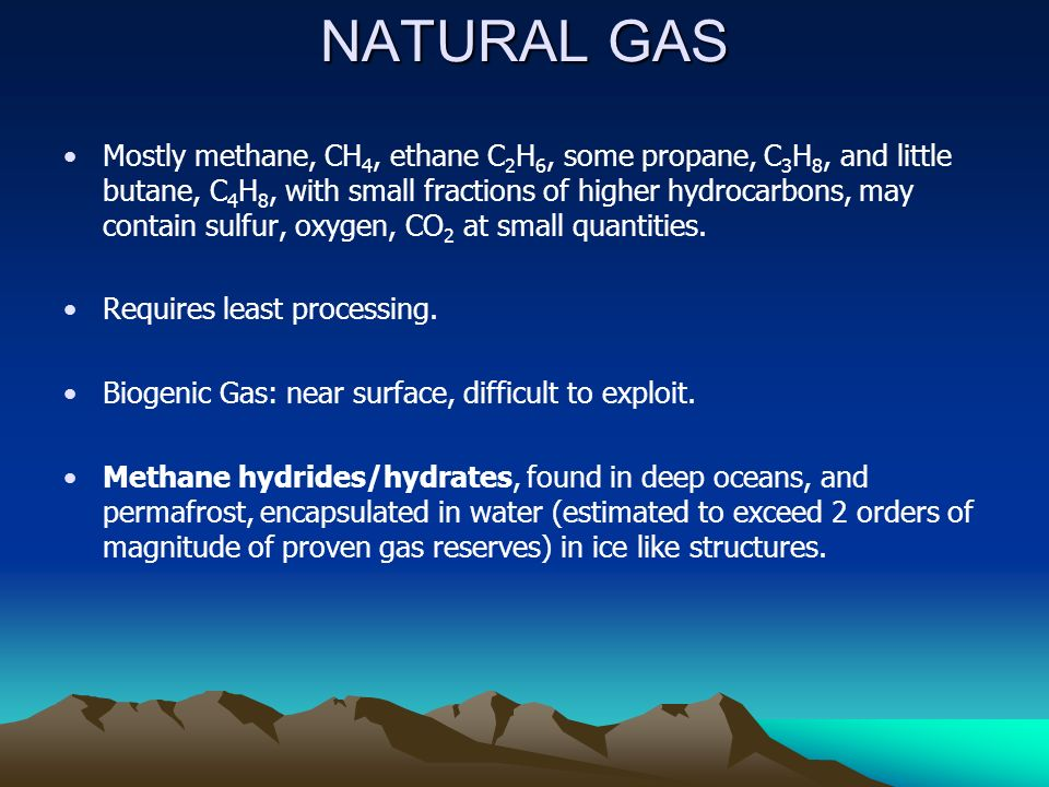 NATURAL GAS Mostly methane, CH 4, ethane C 2 H 6, some propane, C 3 H 8, and little butane, C 4 H 8, with small fractions of higher hydrocarbons, may contain sulfur, oxygen, CO 2 at small quantities.