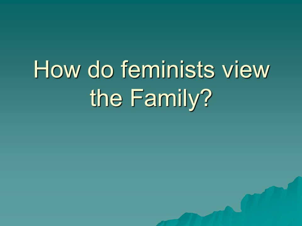 How do feminists view the Family