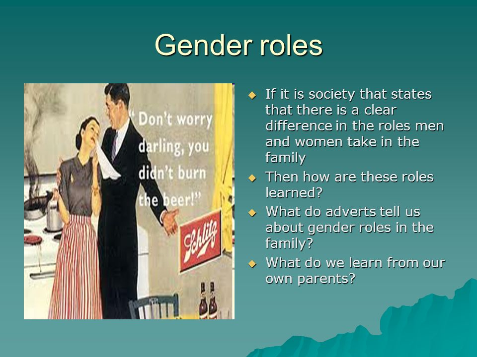 Gender roles  If it is society that states that there is a clear difference in the roles men and women take in the family  Then how are these roles learned.
