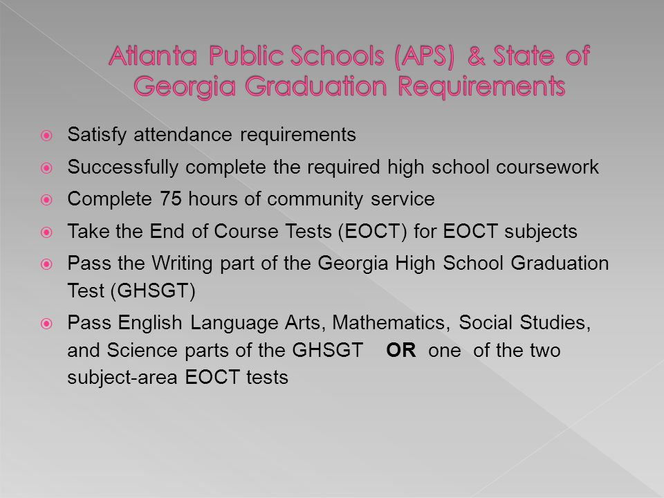  Satisfy attendance requirements  Successfully complete the required high school coursework  Complete 75 hours of community service  Take the End of Course Tests (EOCT) for EOCT subjects  Pass the Writing part of the Georgia High School Graduation Test (GHSGT)  Pass English Language Arts, Mathematics, Social Studies, and Science parts of the GHSGT OR one of the two subject-area EOCT tests
