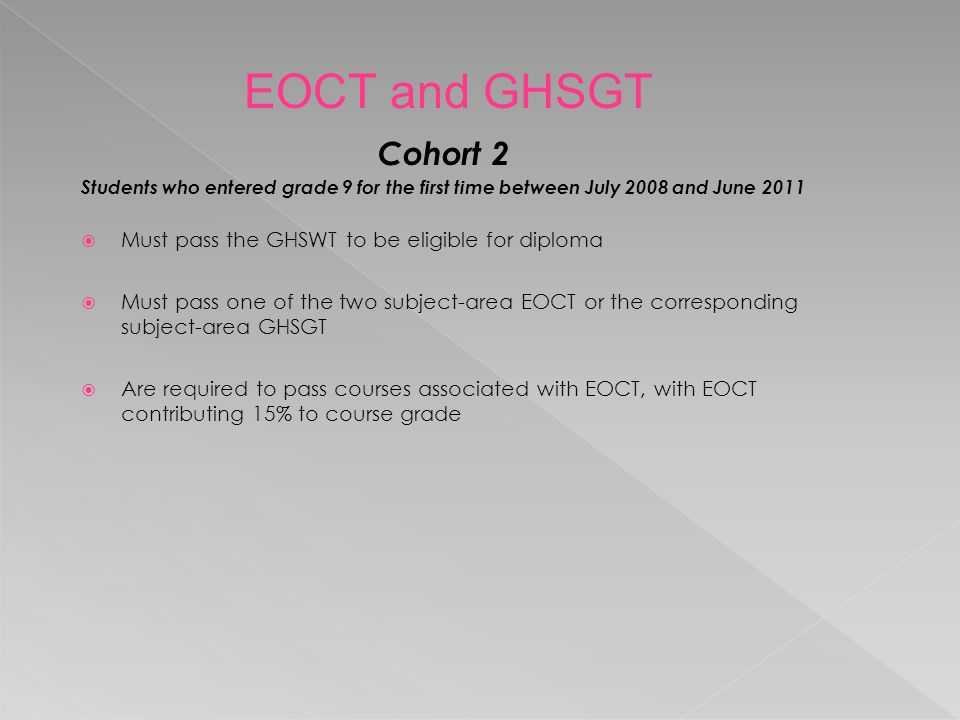 Cohort 2 Students who entered grade 9 for the first time between July 2008 and June 2011  Must pass the GHSWT to be eligible for diploma  Must pass one of the two subject-area EOCT or the corresponding subject-area GHSGT  Are required to pass courses associated with EOCT, with EOCT contributing 15% to course grade EOCT and GHSGT