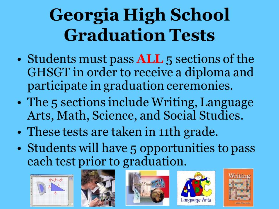 Georgia High School Graduation Tests Students must pass ALL 5 sections of the GHSGT in order to receive a diploma and participate in graduation ceremonies.