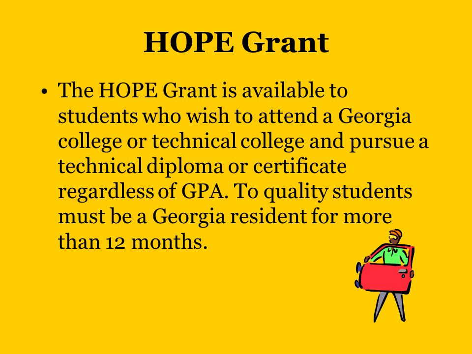 HOPE Grant The HOPE Grant is available to students who wish to attend a Georgia college or technical college and pursue a technical diploma or certificate regardless of GPA.