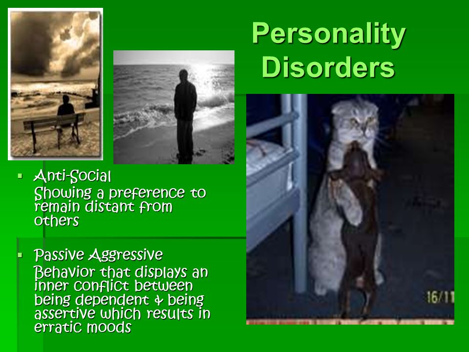 Personality Disorders  Anti-Social Showing a preference to remain distant from others  Passive Aggressive Behavior that displays an inner conflict between being dependent & being assertive which results in erratic moods