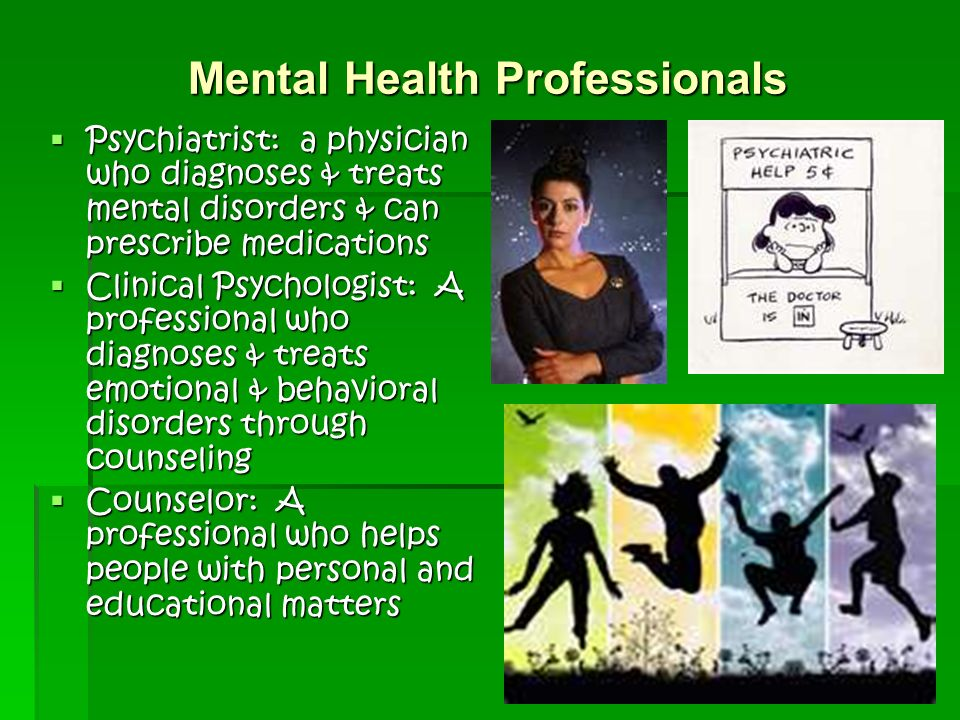 Mental Health Professionals  Psychiatrist: a physician who diagnoses & treats mental disorders & can prescribe medications  Clinical Psychologist: A professional who diagnoses & treats emotional & behavioral disorders through counseling  Counselor: A professional who helps people with personal and educational matters