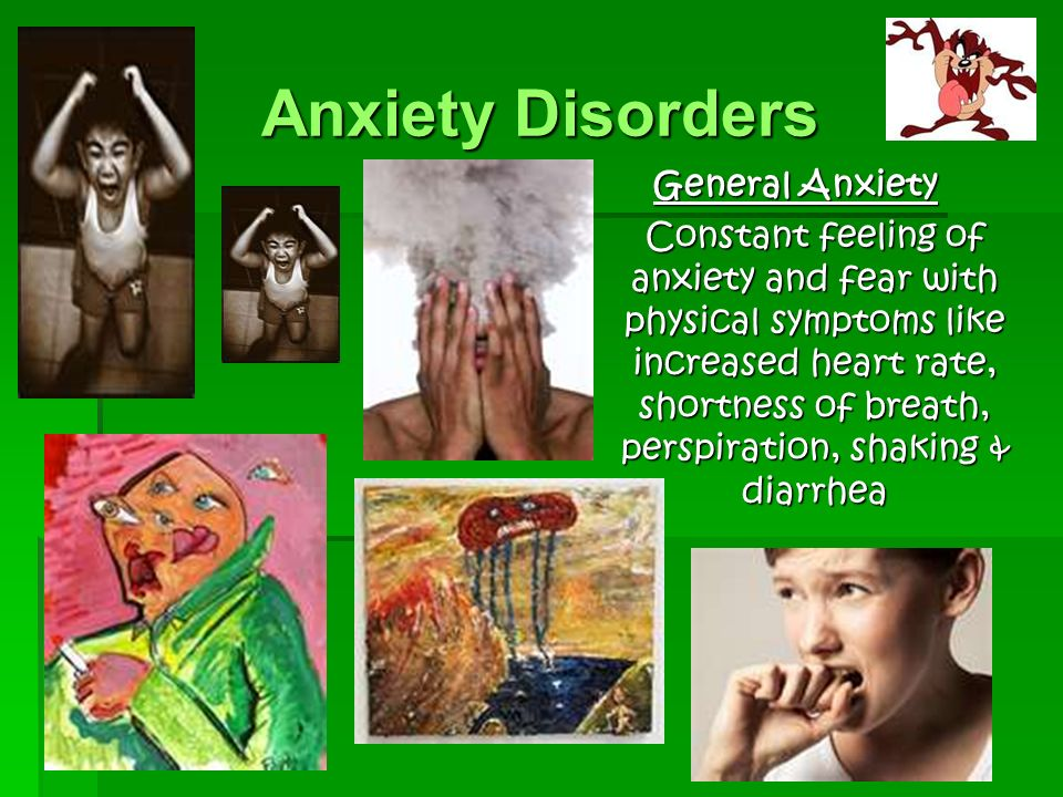 Anxiety Disorders General Anxiety Constant feeling of anxiety and fear with physical symptoms like increased heart rate, shortness of breath, perspiration, shaking & diarrhea