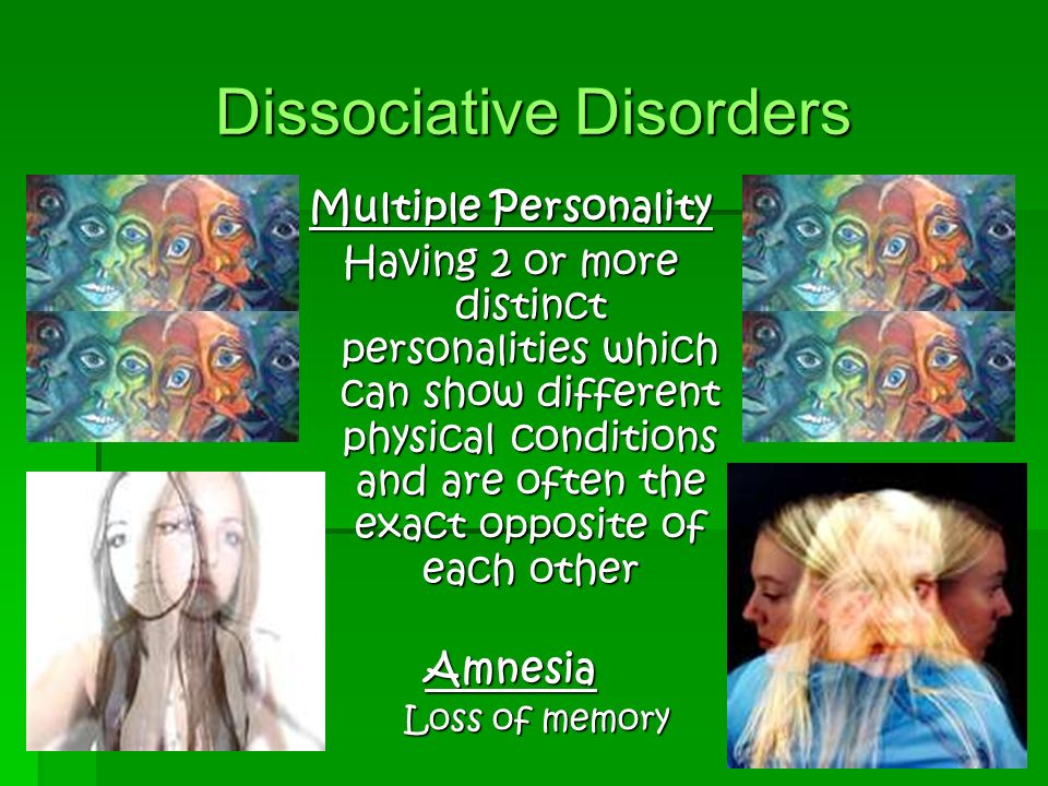 Dissociative Disorders Multiple Personality Having 2 or more distinct personalities which can show different physical conditions and are often the exact opposite of each other Amnesia Loss of memory