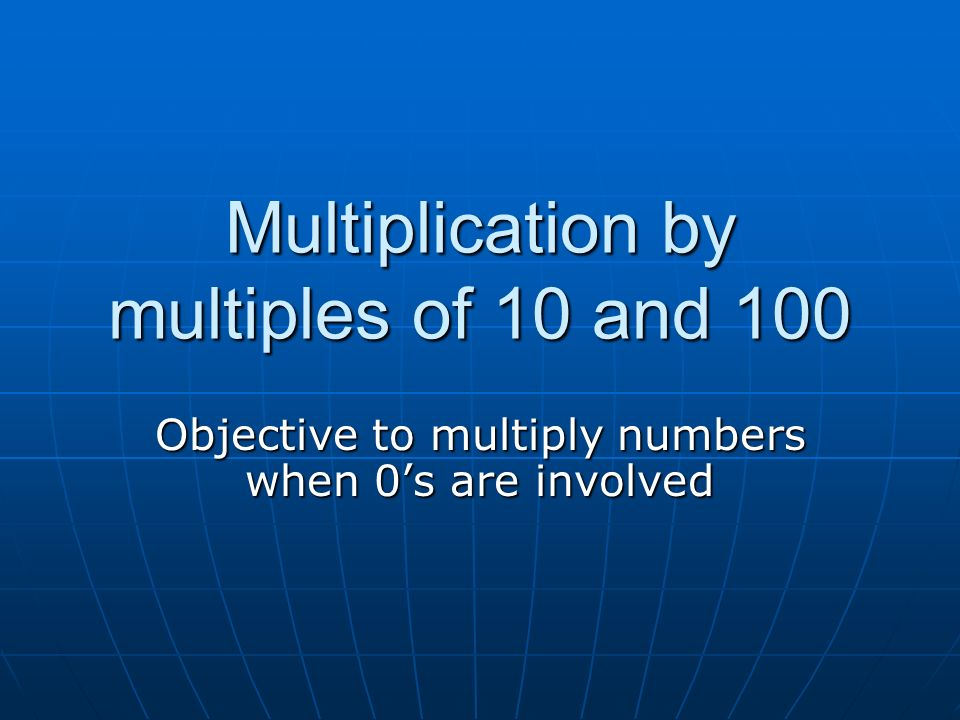Multiplication by multiples of 10 and 100 Objective to multiply numbers when 0's are involved