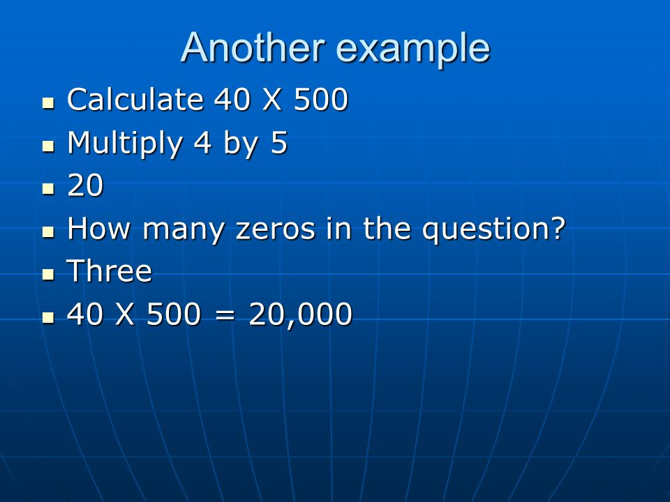 Another example Calculate 40 X 500 Multiply 4 by 5 20 How many zeros in the question.