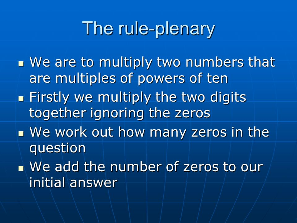 The rule-plenary We are to multiply two numbers that are multiples of powers of ten Firstly we multiply the two digits together ignoring the zeros We work out how many zeros in the question We add the number of zeros to our initial answer