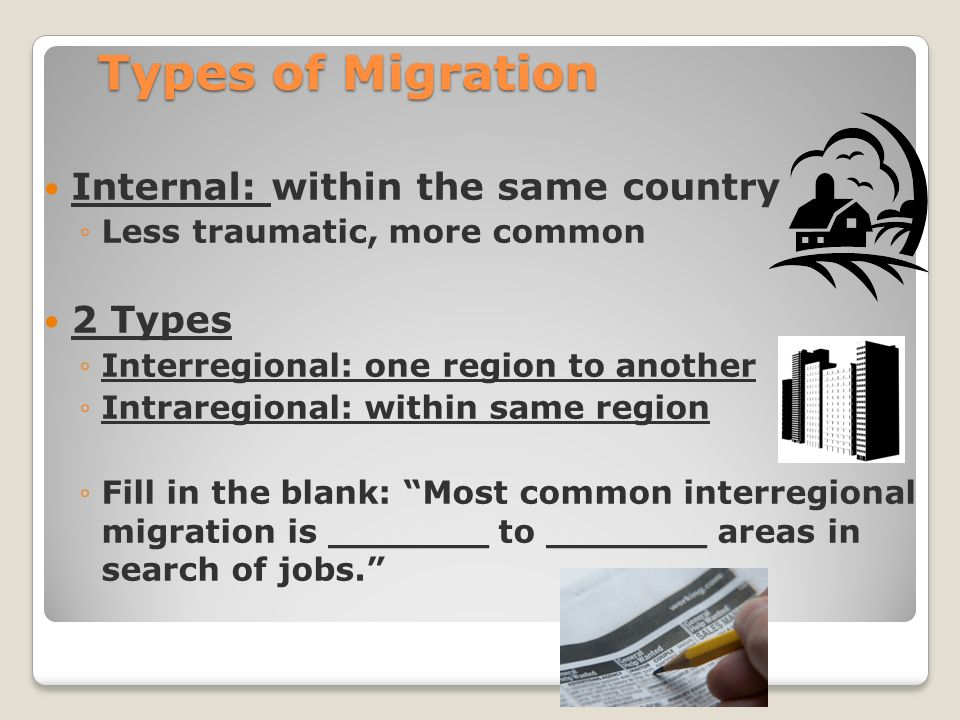 Types of Migration Internal: within the same country ◦Less traumatic, more common 2 Types ◦Interregional: one region to another ◦Intraregional: within same region ◦Fill in the blank: Most common interregional migration is _______ to _______ areas in search of jobs.