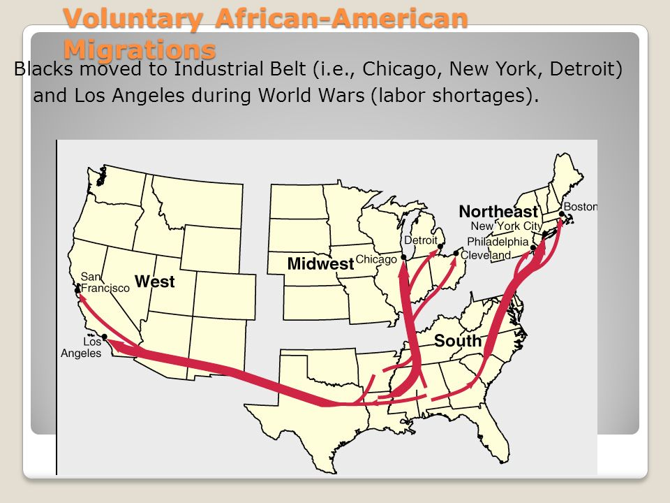 Voluntary African-American Migrations Blacks moved to Industrial Belt (i.e., Chicago, New York, Detroit) and Los Angeles during World Wars (labor shortages).