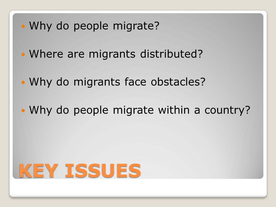 KEY ISSUES Why do people migrate. Where are migrants distributed.
