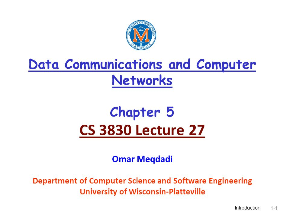 Introduction1-1 Data Communications and Computer Networks Chapter 5 CS 3830 Lecture 27 Omar Meqdadi Department of Computer Science and Software Engineering University of Wisconsin-Platteville