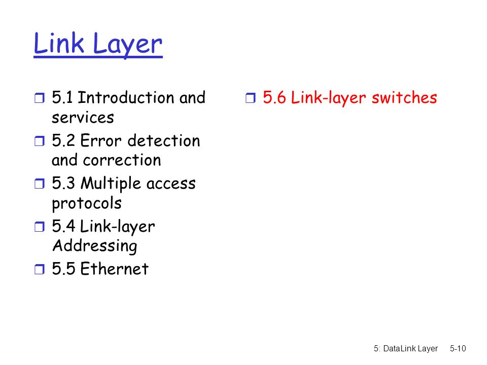 5: DataLink Layer5-10 Link Layer r 5.1 Introduction and services r 5.2 Error detection and correction r 5.3 Multiple access protocols r 5.4 Link-layer Addressing r 5.5 Ethernet r 5.6 Link-layer switches