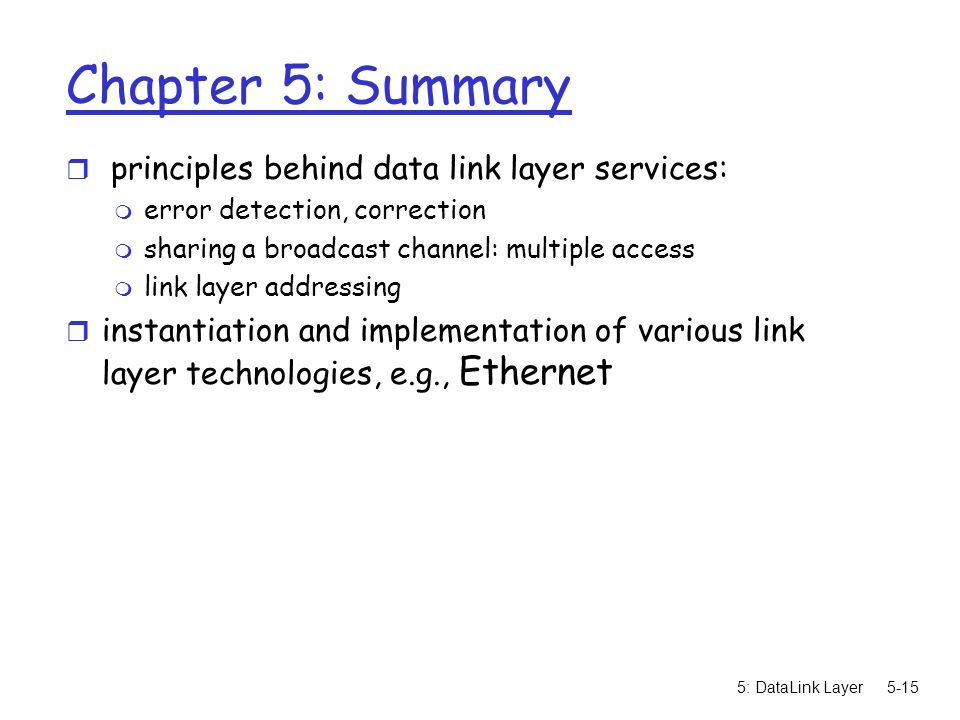 5: DataLink Layer5-15 Chapter 5: Summary r principles behind data link layer services: m error detection, correction m sharing a broadcast channel: multiple access m link layer addressing r instantiation and implementation of various link layer technologies, e.g., Ethernet