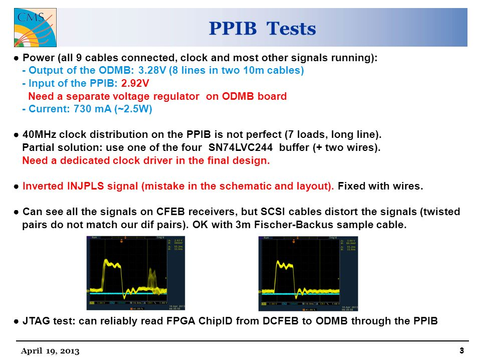 PPIB Tests April 19, ● Power (all 9 cables connected, clock and most other signals running): - Output of the ODMB: 3.28V (8 lines in two 10m cables) - Input of the PPIB: 2.92V Need a separate voltage regulator on ODMB board - Current: 730 mA (~2.5W) ● 40MHz clock distribution on the PPIB is not perfect (7 loads, long line).