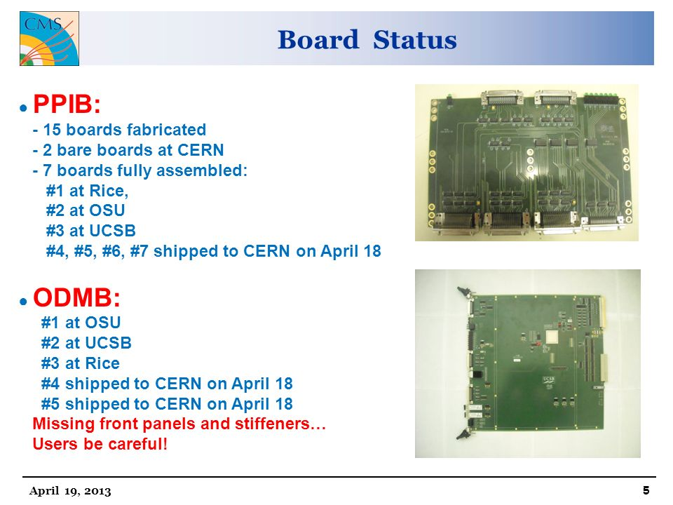 Board Status April 19, ● PPIB: - 15 boards fabricated - 2 bare boards at CERN - 7 boards fully assembled: #1 at Rice, #2 at OSU #3 at UCSB #4, #5, #6, #7 shipped to CERN on April 18 ● ODMB: #1 at OSU #2 at UCSB #3 at Rice #4 shipped to CERN on April 18 #5 shipped to CERN on April 18 Missing front panels and stiffeners… Users be careful!