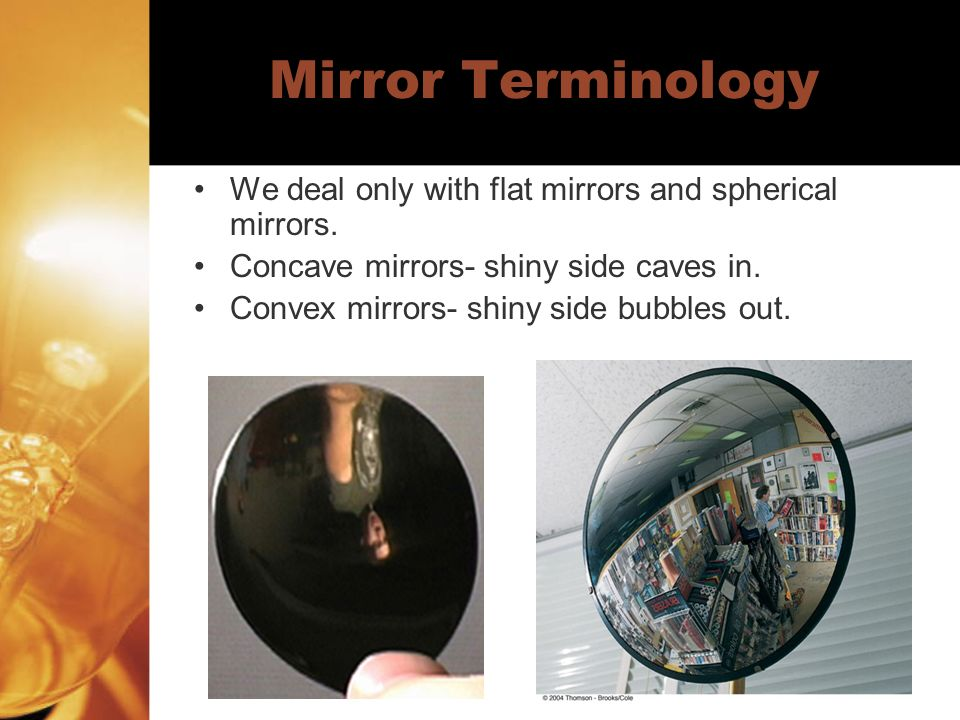 Mirror Terminology We deal only with flat mirrors and spherical mirrors.