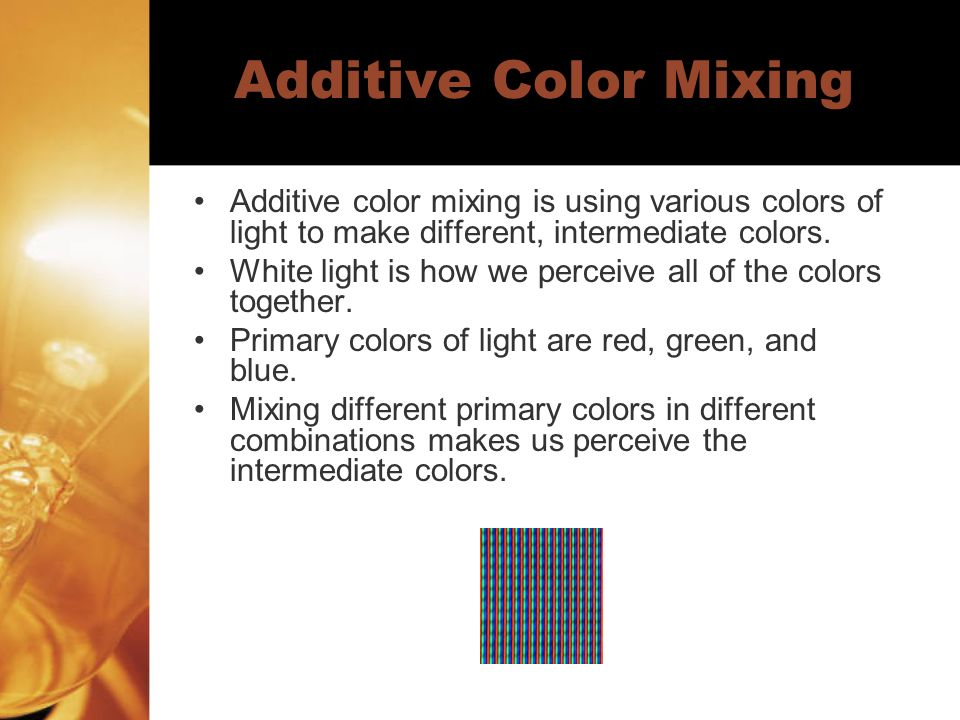 Additive Color Mixing Additive color mixing is using various colors of light to make different, intermediate colors.