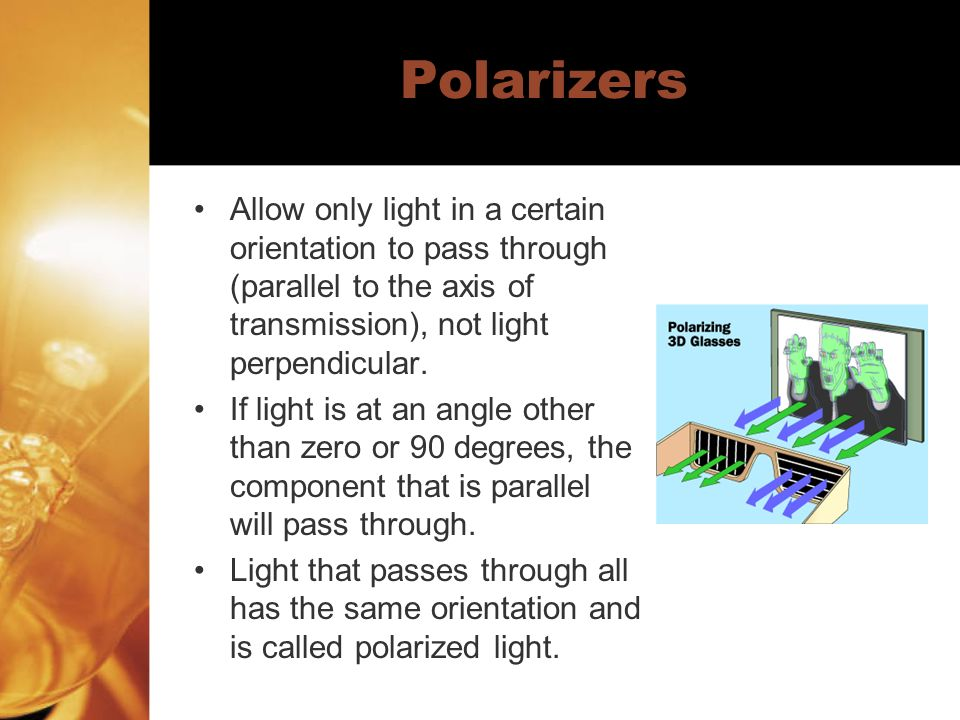 Polarizers Allow only light in a certain orientation to pass through (parallel to the axis of transmission), not light perpendicular.