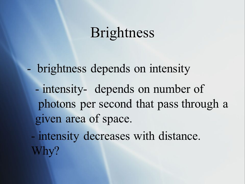 Brightness - brightness depends on intensity - intensity- depends on number of photons per second that pass through a given area of space.