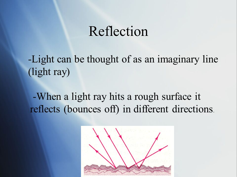 Reflection -Light can be thought of as an imaginary line (light ray) -When a light ray hits a rough surface it reflects (bounces off) in different directions.