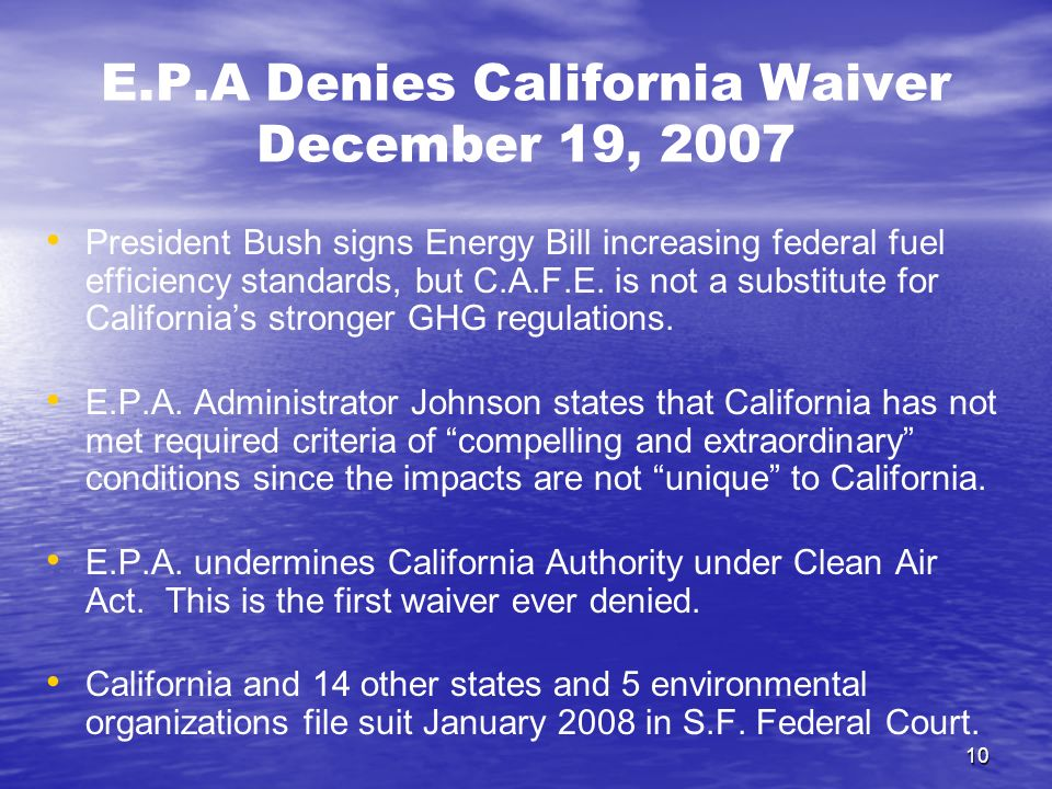 10 E.P.A Denies California Waiver December 19, 2007 President Bush signs Energy Bill increasing federal fuel efficiency standards, but C.A.F.E.