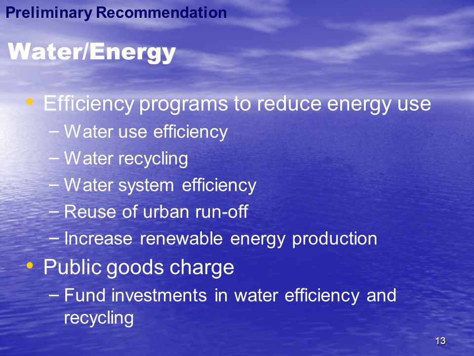 13 Water/Energy Efficiency programs to reduce energy use – – Water use efficiency – – Water recycling – – Water system efficiency – – Reuse of urban run-off – – Increase renewable energy production Public goods charge – – Fund investments in water efficiency and recycling Preliminary Recommendation