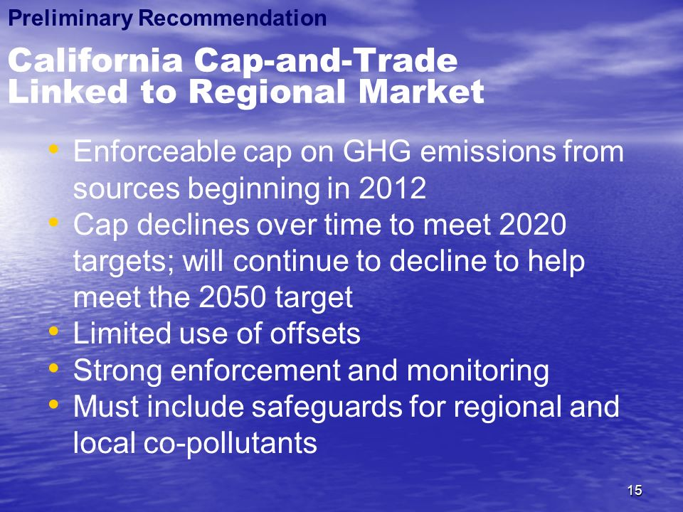15 California Cap-and-Trade Linked to Regional Market Enforceable cap on GHG emissions from sources beginning in 2012 Cap declines over time to meet 2020 targets; will continue to decline to help meet the 2050 target Limited use of offsets Strong enforcement and monitoring Must include safeguards for regional and local co-pollutants Preliminary Recommendation