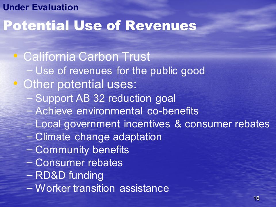 16 Potential Use of Revenues California Carbon Trust – – Use of revenues for the public good Other potential uses: – – Support AB 32 reduction goal – – Achieve environmental co-benefits – – Local government incentives & consumer rebates – – Climate change adaptation – – Community benefits – – Consumer rebates – – RD&D funding – – Worker transition assistance Under Evaluation