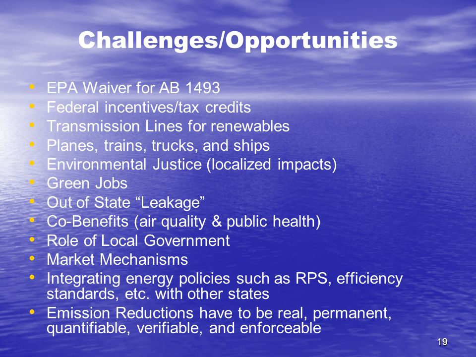 19 Challenges/Opportunities EPA Waiver for AB 1493 Federal incentives/tax credits Transmission Lines for renewables Planes, trains, trucks, and ships Environmental Justice (localized impacts) Green Jobs Out of State Leakage Co-Benefits (air quality & public health) Role of Local Government Market Mechanisms Integrating energy policies such as RPS, efficiency standards, etc.