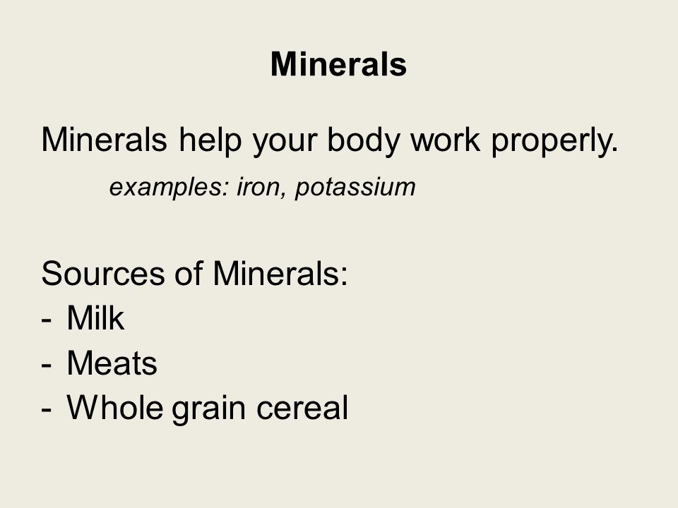 Minerals Minerals help your body work properly.